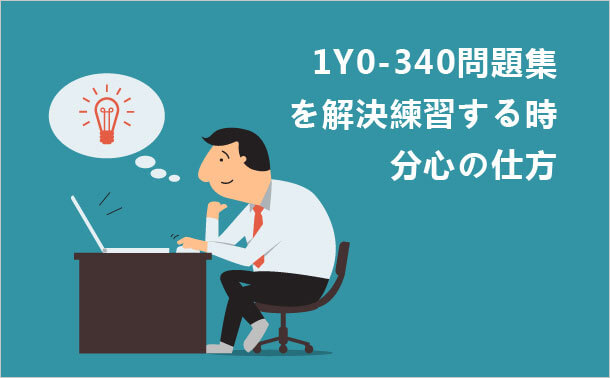1Y0-340問題集を解決練習する時 分心の仕方