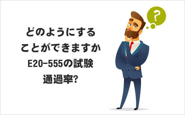 どのようにすることができますか E20-555の試験通過率?
