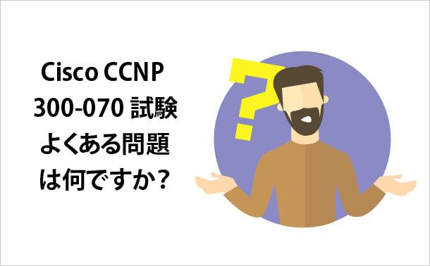 Cisco CCNP 300-070試験 よくある問題は何ですか?