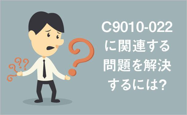 C9010-022に関連する問題を解決するには?