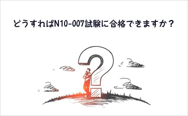 どうすればN10-007試験に合格できますか?